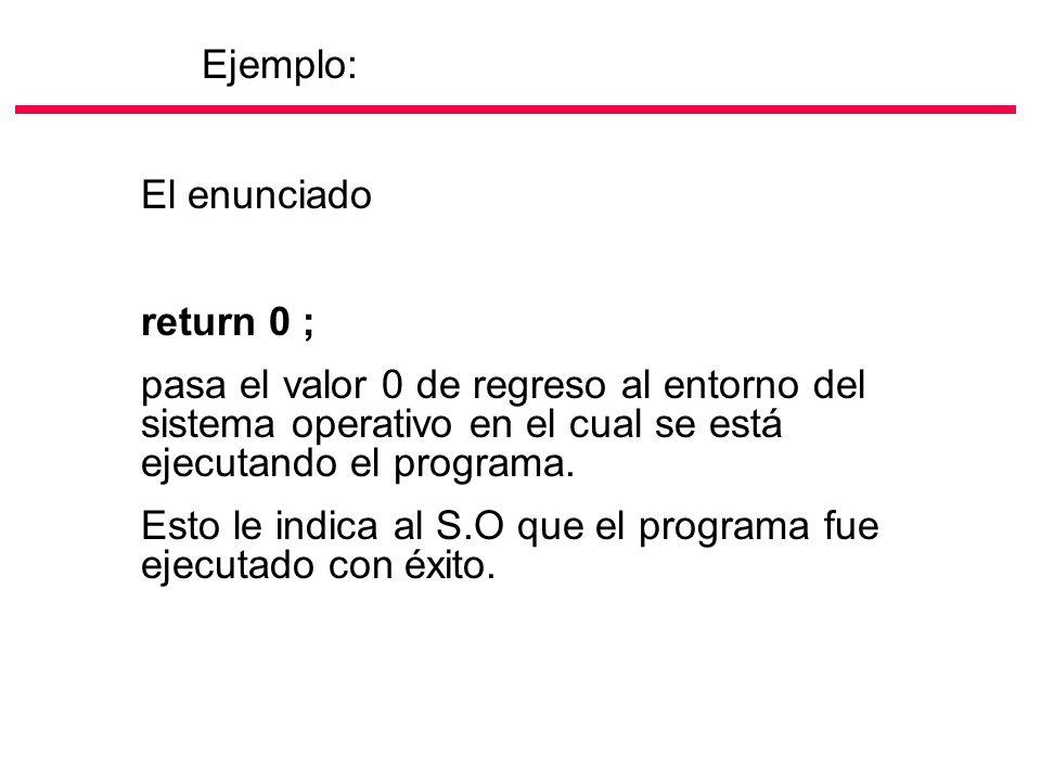 Ejemplo: El enunciado. return 0 ; pasa el valor 0 de regreso al entorno del sistema operativo en el cual se está ejecutando el programa.