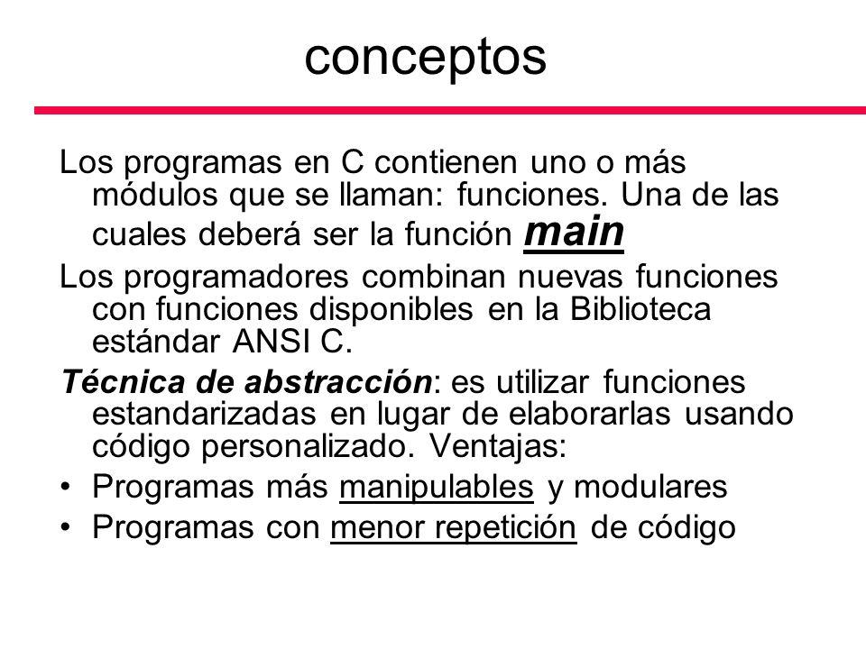conceptos Los programas en C contienen uno o más módulos que se llaman: funciones. Una de las cuales deberá ser la función main.