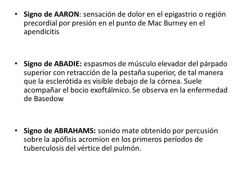 Signo de AARON: sensación de dolor en el epigastrio o región precordial por presión en el punto de Mac Burney en el apendicitis
