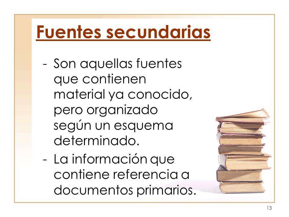Fuentes secundarias Son aquellas fuentes que contienen material ya conocido, pero organizado según un esquema determinado.