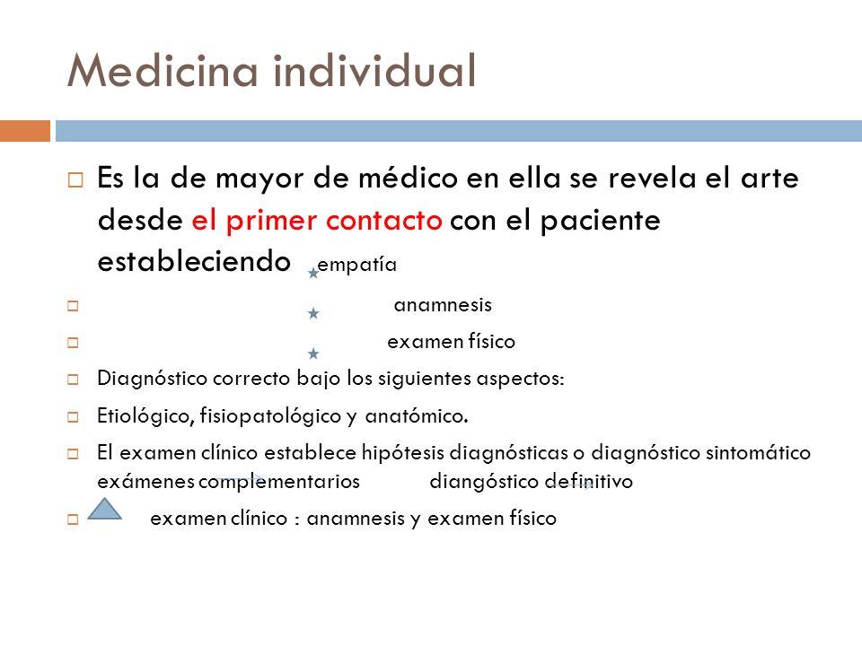 Medicina individual Es la de mayor de médico en ella se revela el arte desde el primer contacto con el paciente estableciendo empatía.