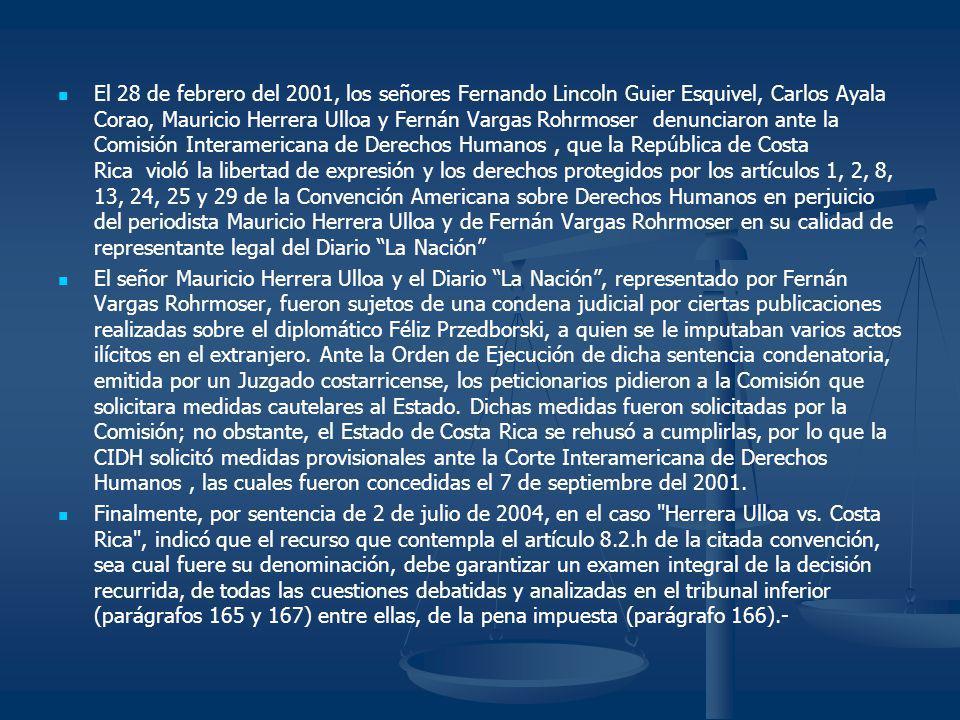 El 28 de febrero del 2001, los señores Fernando Lincoln Guier Esquivel, Carlos Ayala Corao, Mauricio Herrera Ulloa y Fernán Vargas Rohrmoser denunciaron ante la Comisión Interamericana de Derechos Humanos , que la República de Costa Rica violó la libertad de expresión y los derechos protegidos por los artículos 1, 2, 8, 13, 24, 25 y 29 de la Convención Americana sobre Derechos Humanos en perjuicio del periodista Mauricio Herrera Ulloa y de Fernán Vargas Rohrmoser en su calidad de representante legal del Diario La Nación