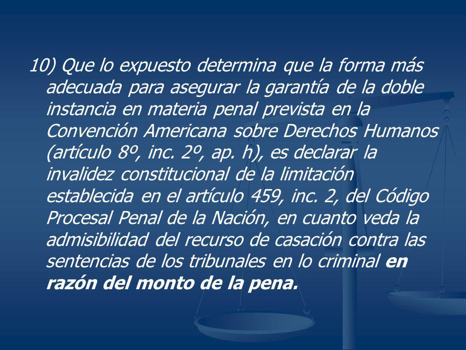 10) Que lo expuesto determina que la forma más adecuada para asegurar la garantía de la doble instancia en materia penal prevista en la Convención Americana sobre Derechos Humanos (artículo 8º, inc.