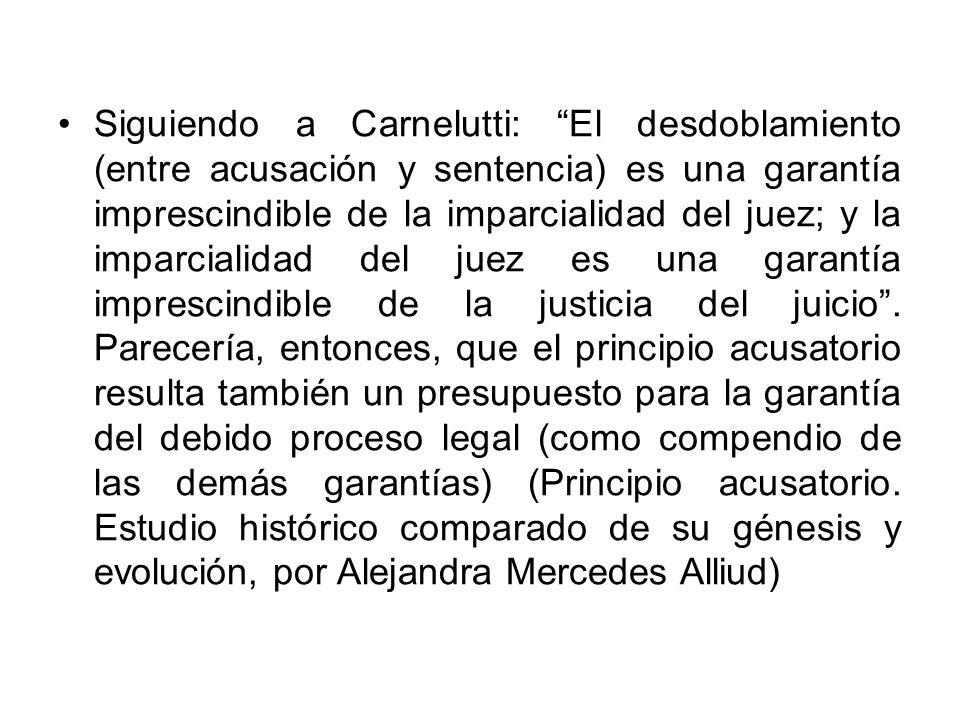 Siguiendo a Carnelutti: El desdoblamiento (entre acusación y sentencia) es una garantía imprescindible de la imparcialidad del juez; y la imparcialidad del juez es una garantía imprescindible de la justicia del juicio .
