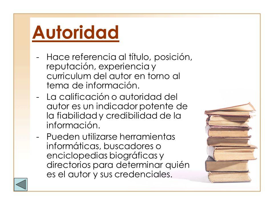 Autoridad Hace referencia al título, posición, reputación, experiencia y curriculum del autor en torno al tema de información.