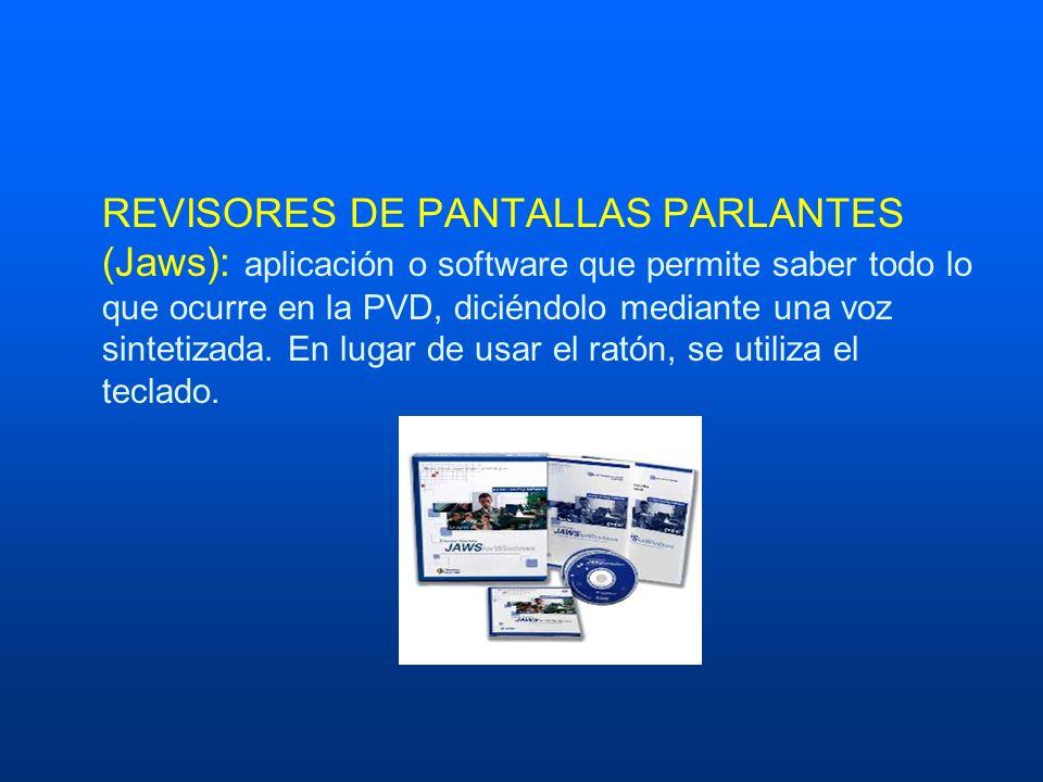 REVISORES DE PANTALLAS PARLANTES (Jaws): aplicación o software que permite saber todo lo que ocurre en la PVD, diciéndolo mediante una voz sintetizada.