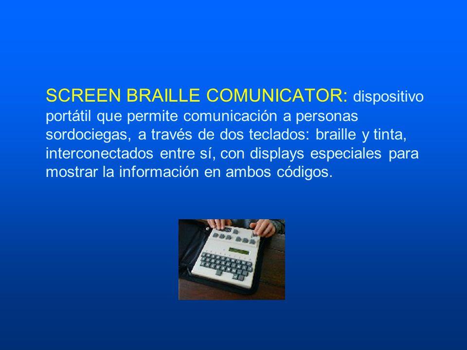 SCREEN BRAILLE COMUNICATOR: dispositivo portátil que permite comunicación a personas sordociegas, a través de dos teclados: braille y tinta, interconectados entre sí, con displays especiales para mostrar la información en ambos códigos.