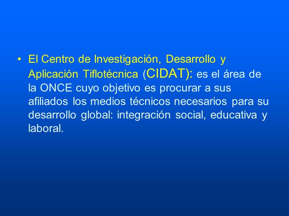 El Centro de Investigación, Desarrollo y Aplicación Tiflotécnica (CIDAT): es el área de la ONCE cuyo objetivo es procurar a sus afiliados los medios técnicos necesarios para su desarrollo global: integración social, educativa y laboral.