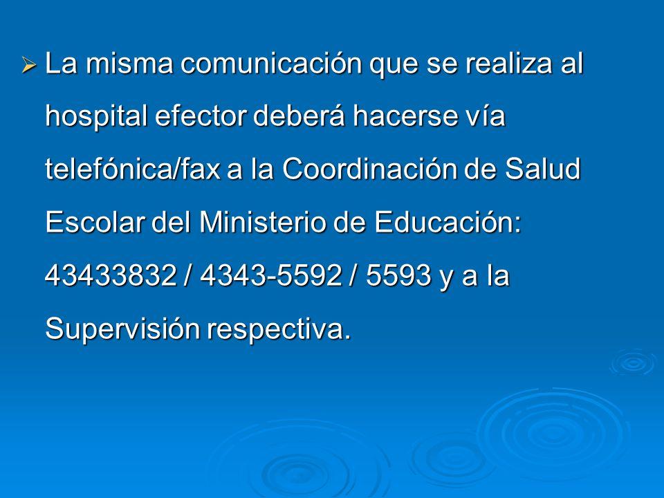 La misma comunicación que se realiza al hospital efector deberá hacerse vía telefónica/fax a la Coordinación de Salud Escolar del Ministerio de Educación: 43433832 / 4343-5592 / 5593 y a la Supervisión respectiva.