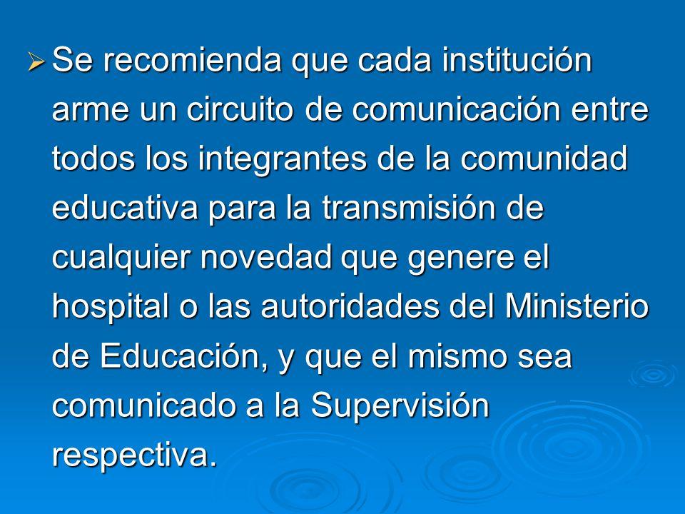 Se recomienda que cada institución arme un circuito de comunicación entre todos los integrantes de la comunidad educativa para la transmisión de cualquier novedad que genere el hospital o las autoridades del Ministerio de Educación, y que el mismo sea comunicado a la Supervisión respectiva.