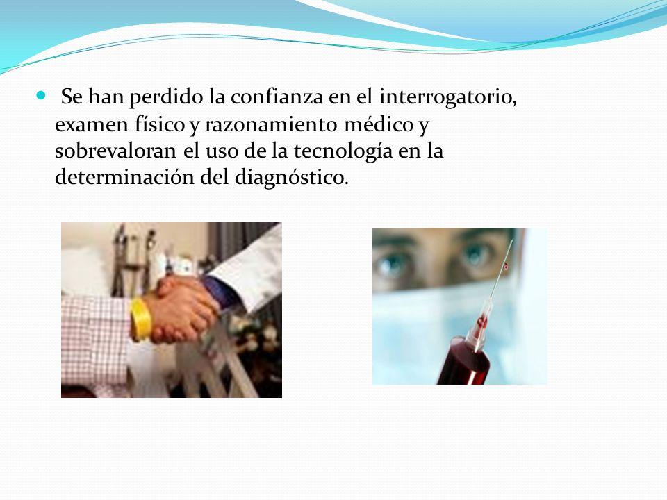 Se han perdido la confianza en el interrogatorio, examen físico y razonamiento médico y sobrevaloran el uso de la tecnología en la determinación del diagnóstico.