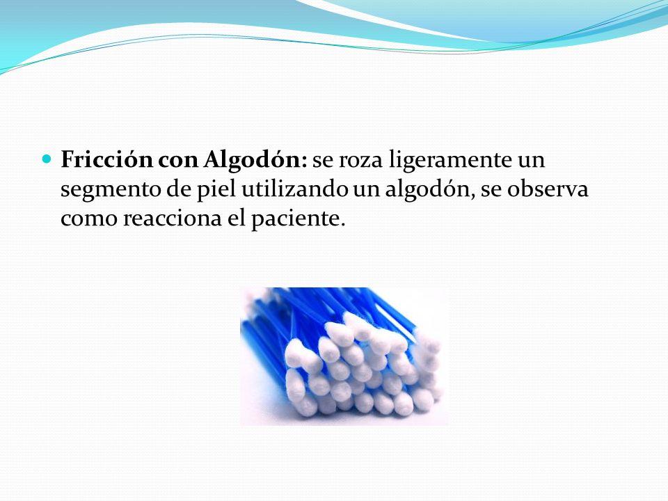 Fricción con Algodón: se roza ligeramente un segmento de piel utilizando un algodón, se observa como reacciona el paciente.