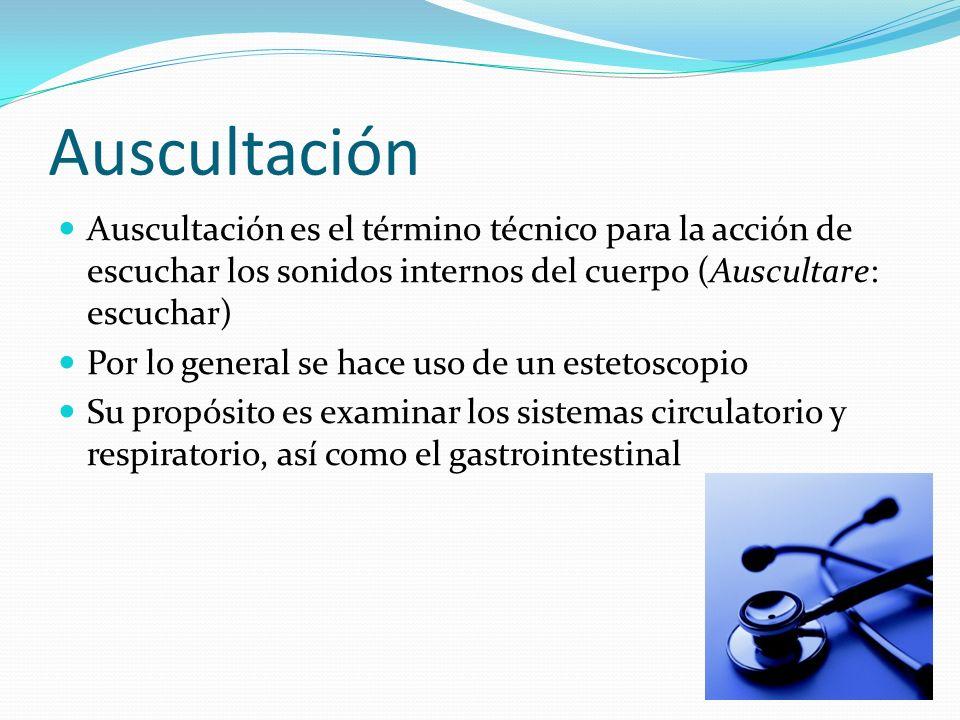 Auscultación Auscultación es el término técnico para la acción de escuchar los sonidos internos del cuerpo (Auscultare: escuchar)