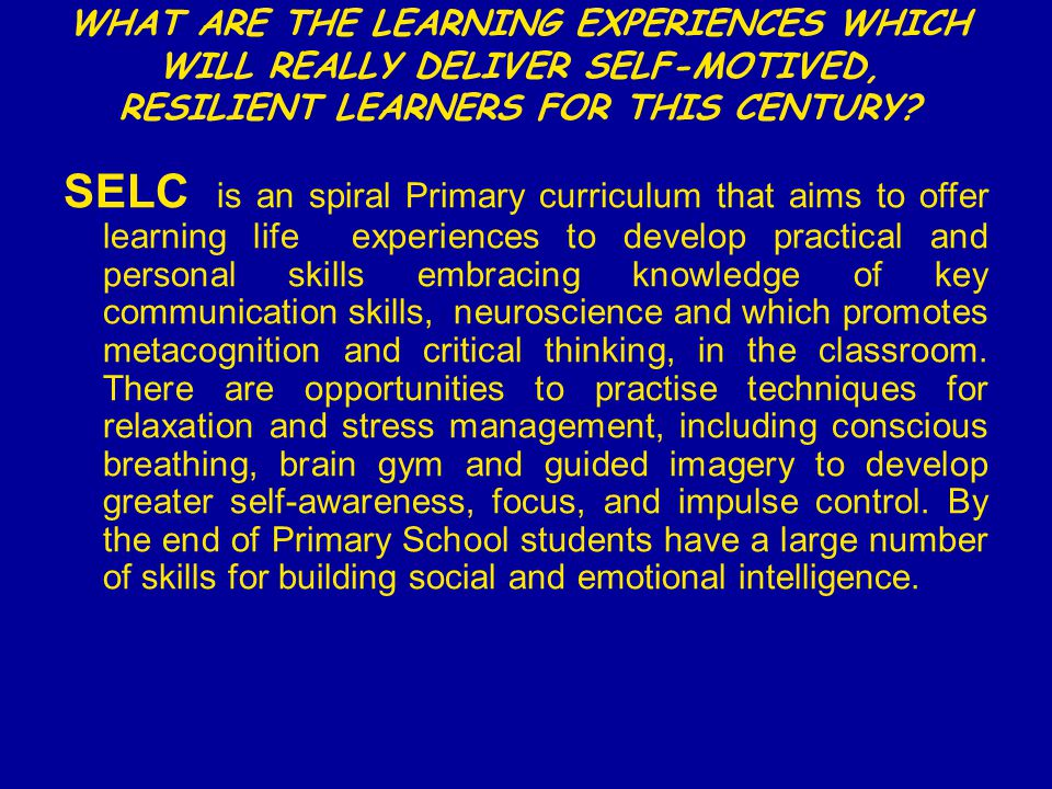 WHAT ARE THE LEARNING EXPERIENCES WHICH WILL REALLY DELIVER SELF-MOTIVED, RESILIENT LEARNERS FOR THIS CENTURY