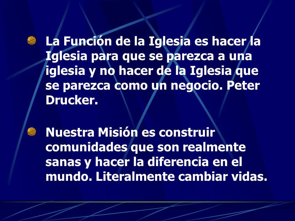 La Función de la Iglesia es hacer la Iglesia para que se parezca a una iglesia y no hacer de la Iglesia que se parezca como un negocio. Peter Drucker.
