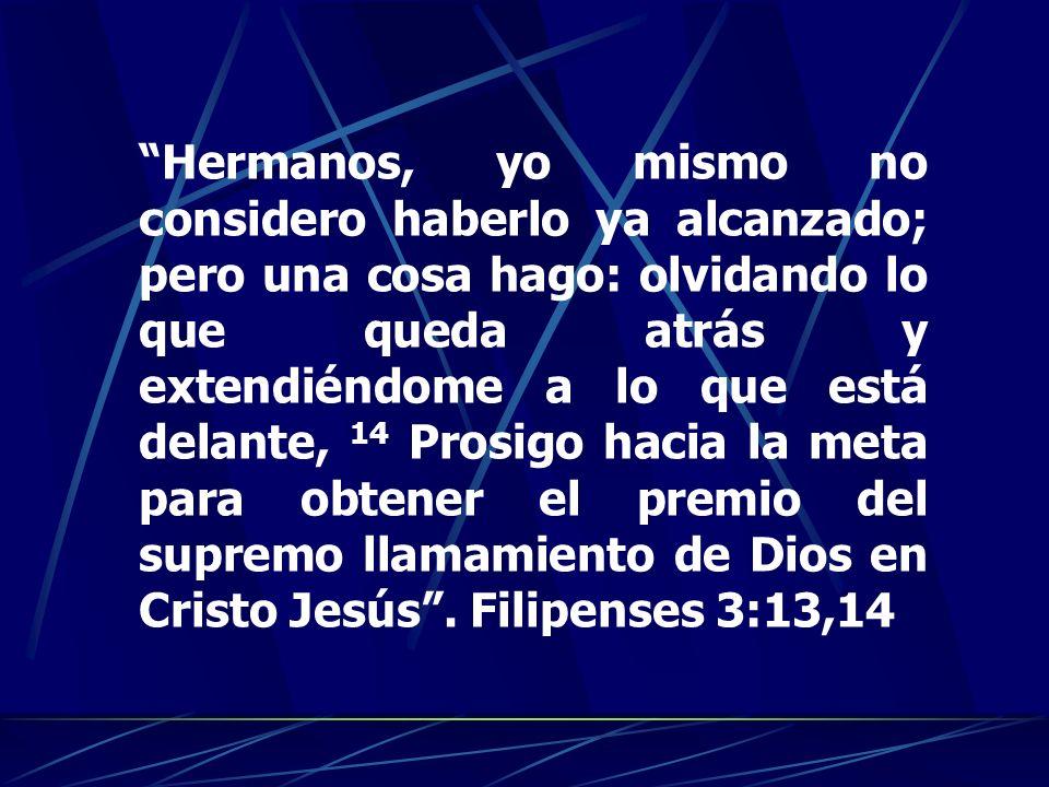 Hermanos, yo mismo no considero haberlo ya alcanzado; pero una cosa hago: olvidando lo que queda atrás y extendiéndome a lo que está delante, 14 Prosigo hacia la meta para obtener el premio del supremo llamamiento de Dios en Cristo Jesús .