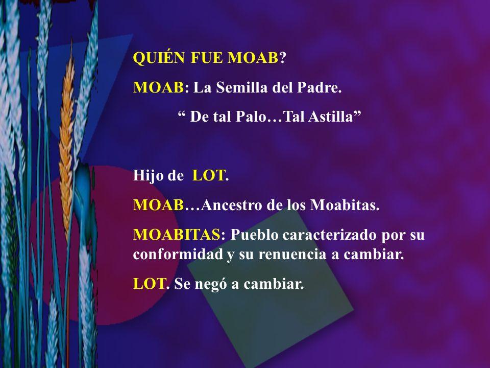 QUIÉN FUE MOAB MOAB: La Semilla del Padre. De tal Palo…Tal Astilla Hijo de LOT. MOAB…Ancestro de los Moabitas.