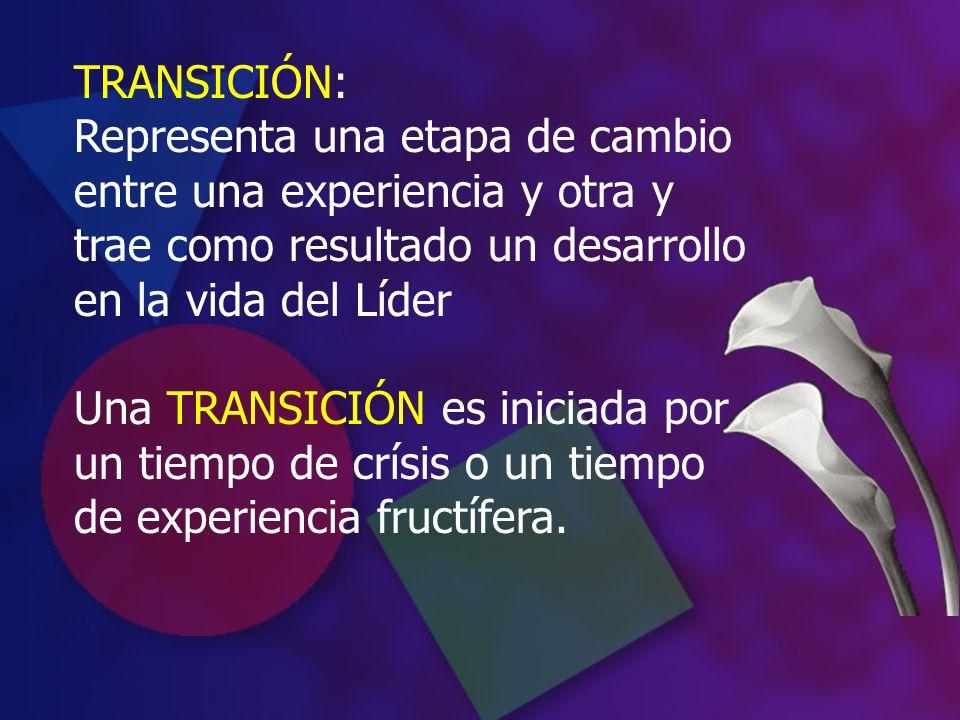 TRANSICIÓN: Representa una etapa de cambio entre una experiencia y otra y trae como resultado un desarrollo en la vida del Líder.