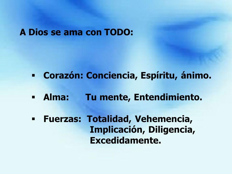 A Dios se ama con TODO: Corazón: Conciencia, Espíritu, ánimo. Alma: Tu mente, Entendimiento.