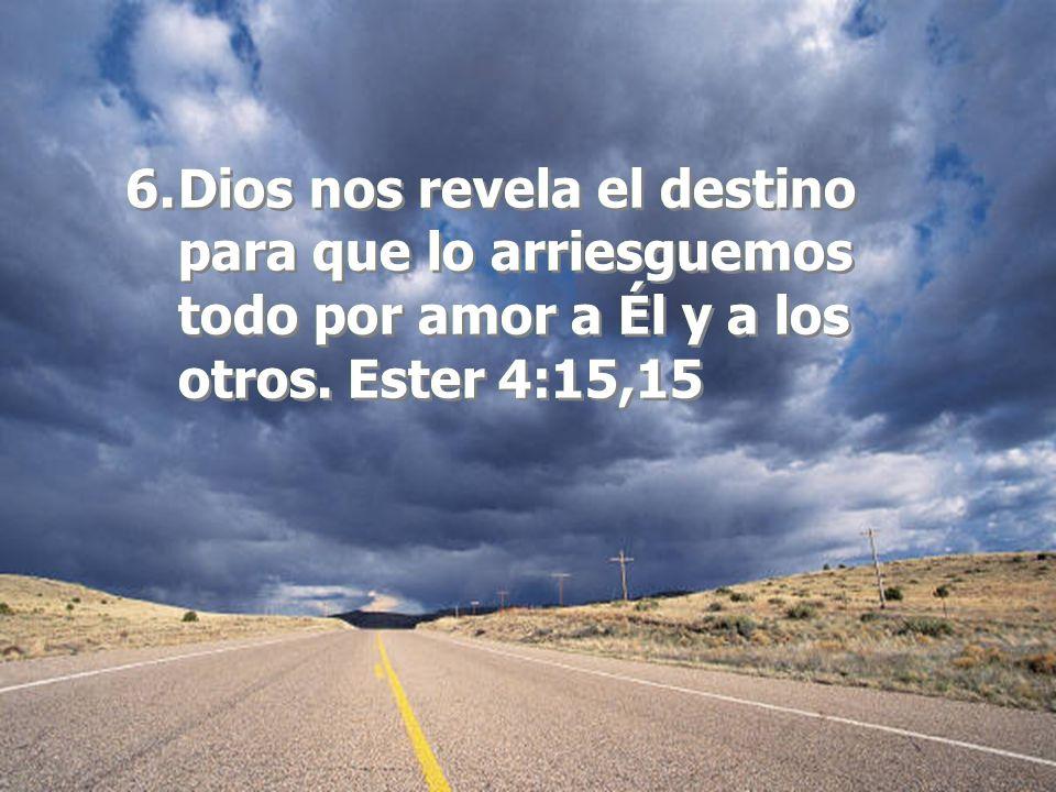Dios nos revela el destino para que lo arriesguemos todo por amor a Él y a los otros. Ester 4:15,15