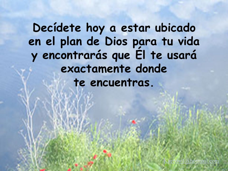 Decídete hoy a estar ubicado en el plan de Dios para tu vida y encontrarás que Él te usará exactamente donde te encuentras.