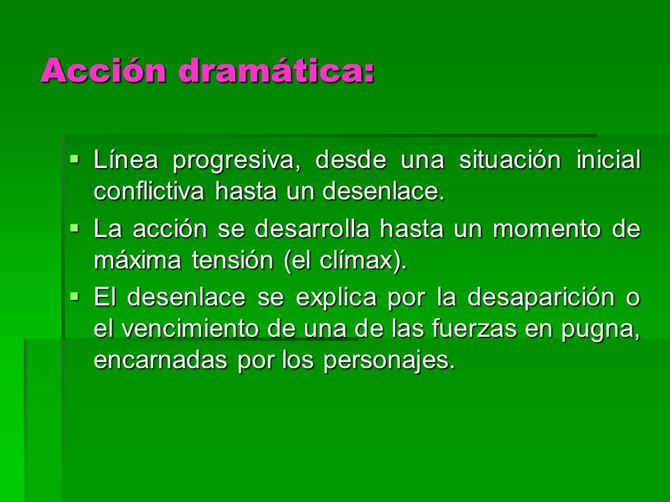 Acción dramática: Línea progresiva, desde una situación inicial conflictiva hasta un desenlace.
