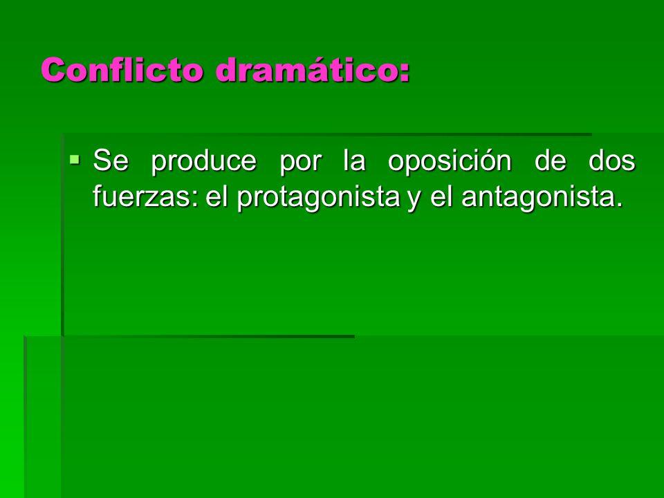 Conflicto dramático: Se produce por la oposición de dos fuerzas: el protagonista y el antagonista.