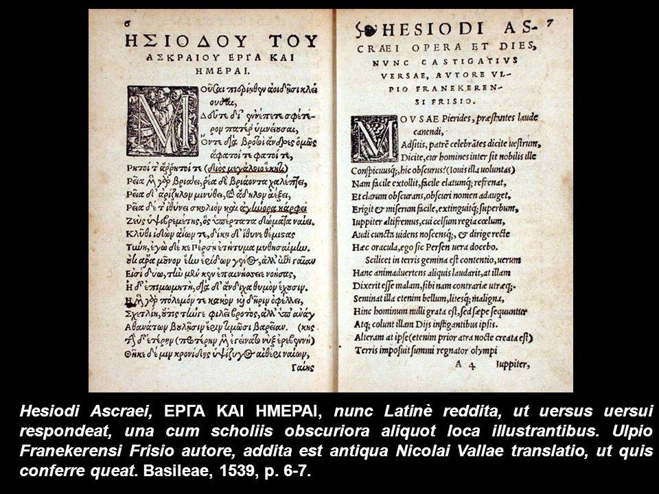 Hesiodi Ascraei, ΕΡΓΑ ΚΑΙ ΗΜΕΡΑΙ, nunc Latinè reddita, ut uersus uersui respondeat, una cum scholiis obscuriora aliquot loca illustrantibus.
