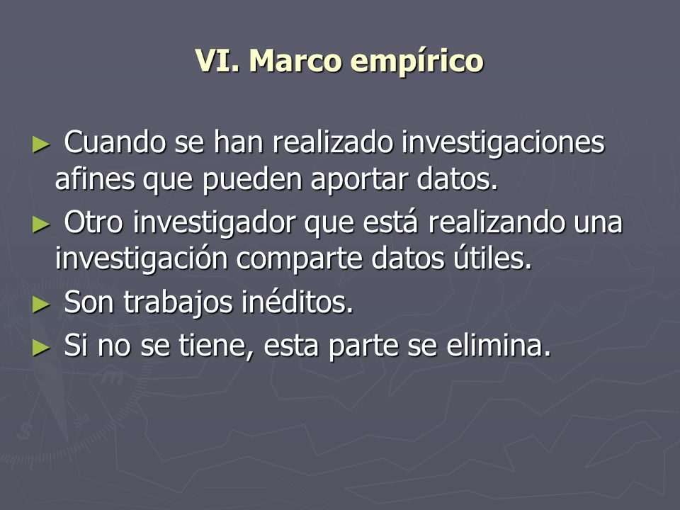 VI. Marco empíricoCuando se han realizado investigaciones afines que pueden aportar datos.