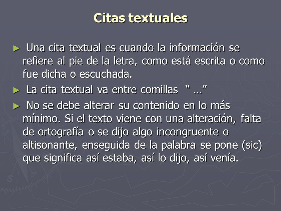 Citas textuales Una cita textual es cuando la información se refiere al pie de la letra, como está escrita o como fue dicha o escuchada.