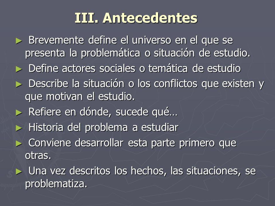 III. Antecedentes Brevemente define el universo en el que se presenta la problemática o situación de estudio.