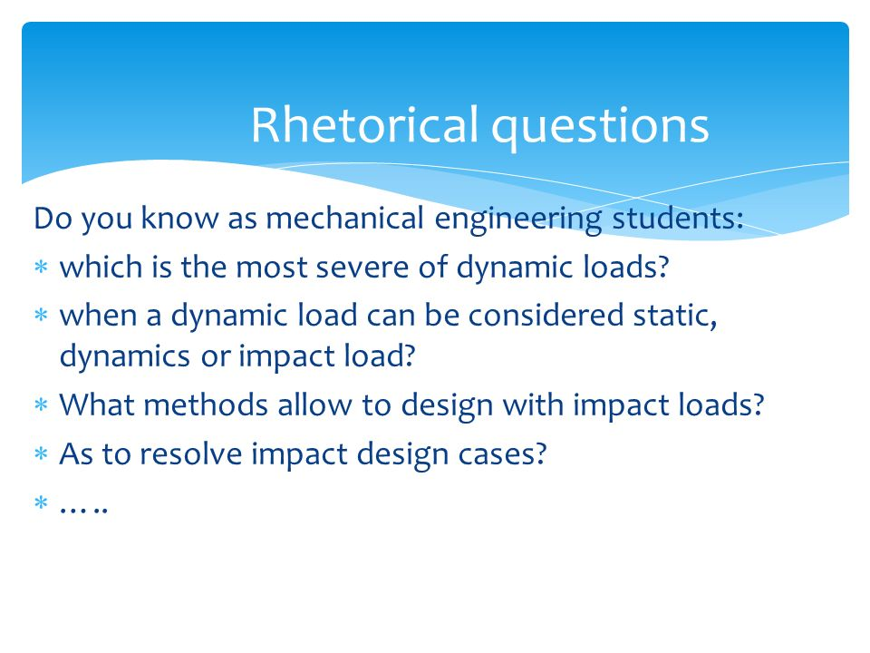 Rhetorical questions Do you know as mechanical engineering students: