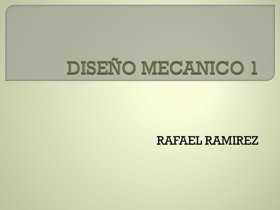 DISEÑO MECANICO 1 RAFAEL RAMIREZ