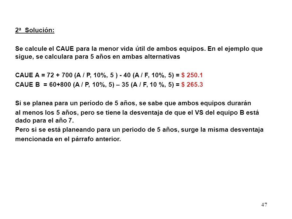 2a Solución: Se calcule el CAUE para la menor vida útil de ambos equipos. En el ejemplo que sigue, se calculara para 5 años en ambas alternativas.