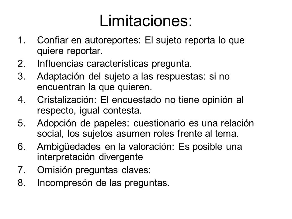 Limitaciones: Confiar en autoreportes: El sujeto reporta lo que quiere reportar. Influencias características pregunta.