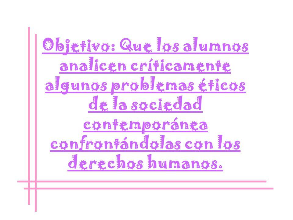 Objetivo: Que los alumnos analicen críticamente algunos problemas éticos de la sociedad contemporánea confrontándolas con los derechos humanos.