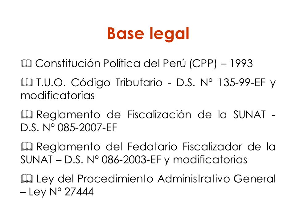 Base legal Constitución Política del Perú (CPP) – 1993. T.U.O. Código Tributario - D.S. N° 135-99-EF y modificatorias.