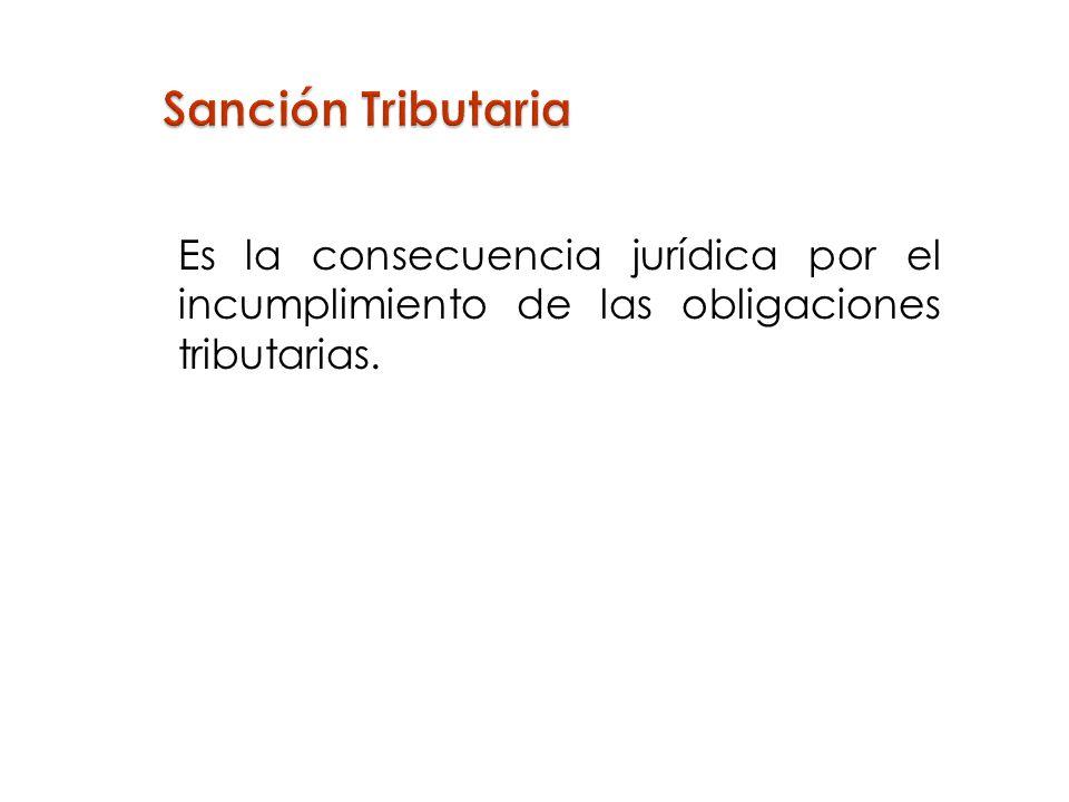 Sanción Tributaria Es la consecuencia jurídica por el incumplimiento de las obligaciones tributarias.