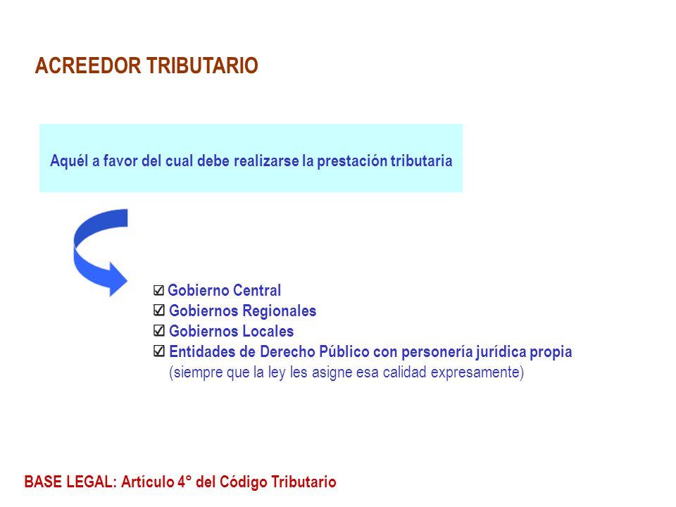 ACREEDOR TRIBUTARIO Aquél a favor del cual debe realizarse la prestación tributaria. Gobierno Central.