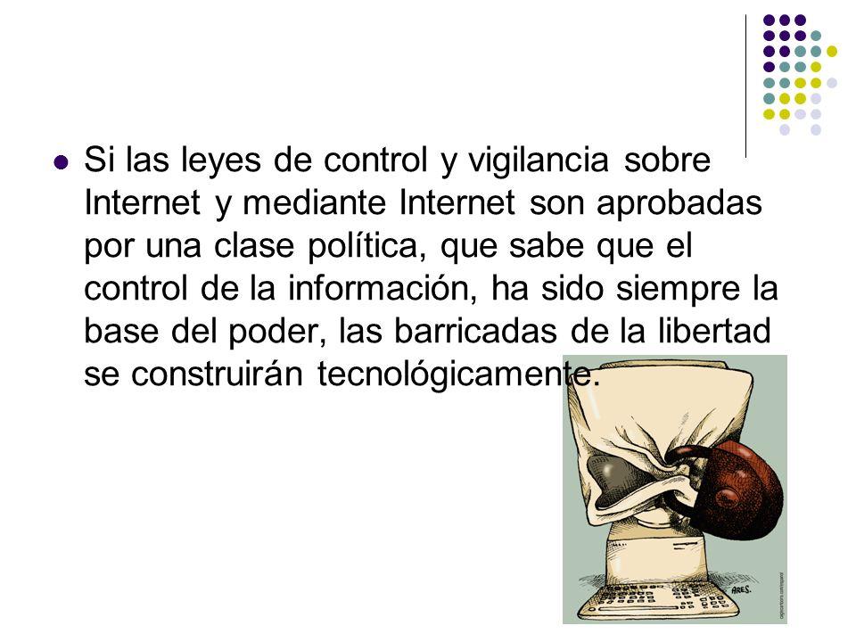 Si las leyes de control y vigilancia sobre Internet y mediante Internet son aprobadas por una clase política, que sabe que el control de la información, ha sido siempre la base del poder, las barricadas de la libertad se construirán tecnológicamente.