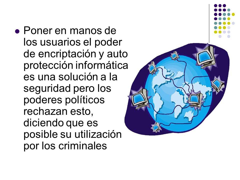 Poner en manos de los usuarios el poder de encriptación y auto protección informática es una solución a la seguridad pero los poderes políticos rechazan esto, diciendo que es posible su utilización por los criminales