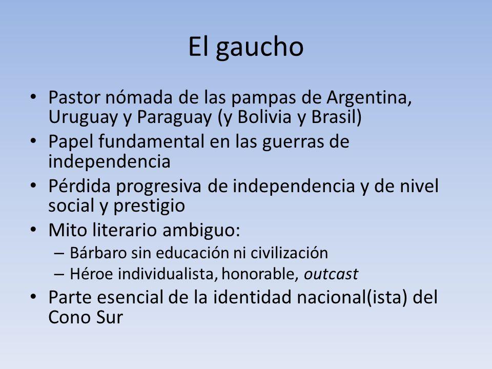 El gaucho Pastor nómada de las pampas de Argentina, Uruguay y Paraguay (y Bolivia y Brasil) Papel fundamental en las guerras de independencia.