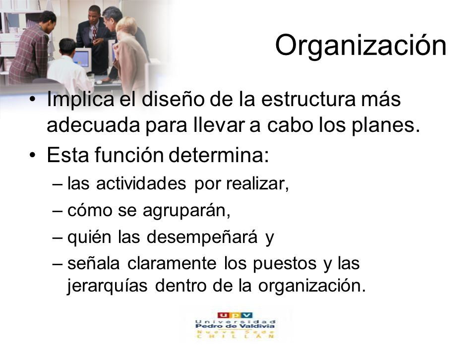 Organización Implica el diseño de la estructura más adecuada para llevar a cabo los planes. Esta función determina: