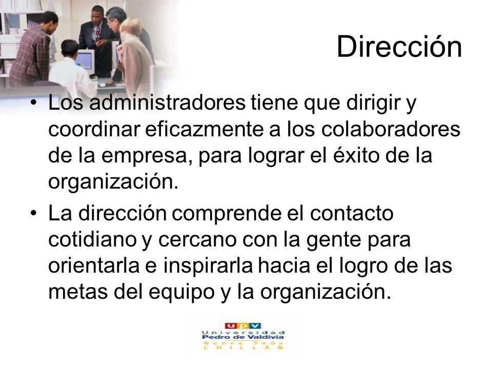 Dirección Los administradores tiene que dirigir y coordinar eficazmente a los colaboradores de la empresa, para lograr el éxito de la organización.
