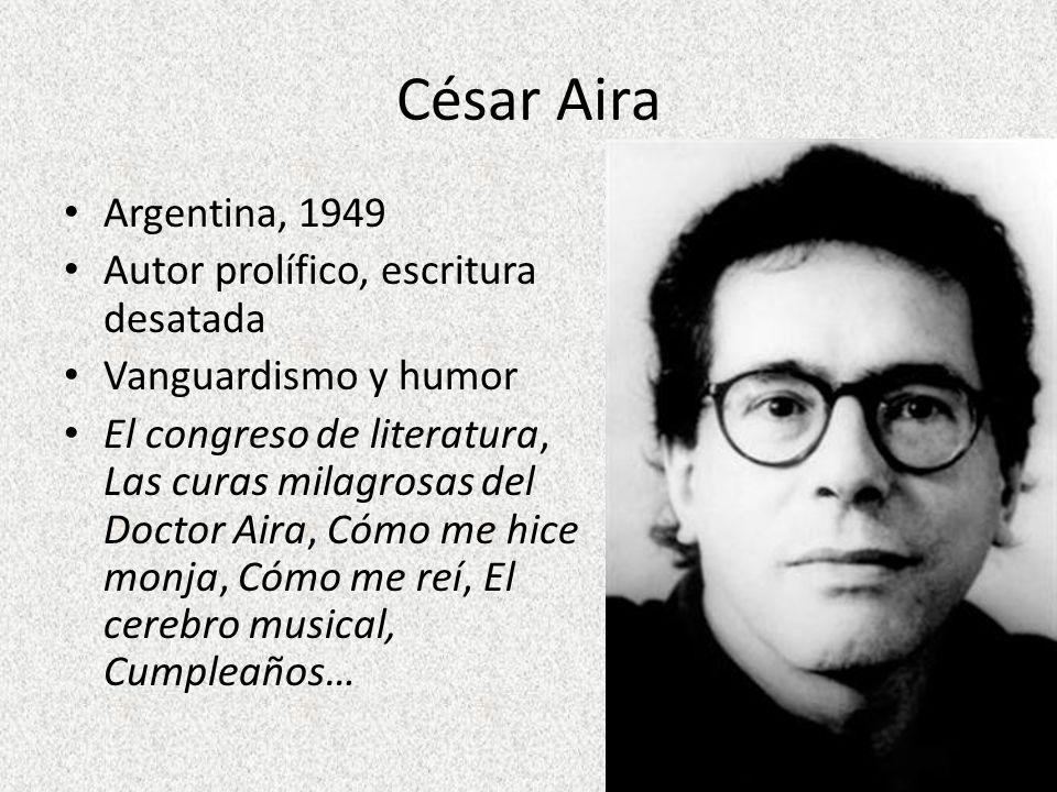 César Aira Argentina, 1949 Autor prolífico, escritura desatada