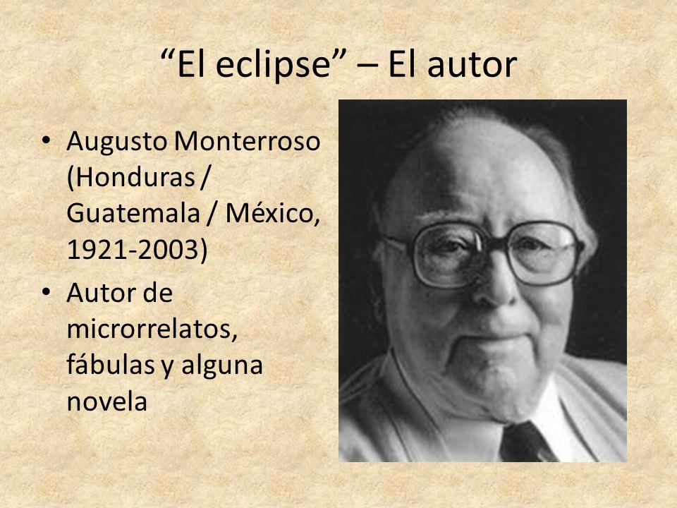 El eclipse – El autor Augusto Monterroso (Honduras / Guatemala / México, 1921-2003) Autor de microrrelatos, fábulas y alguna novela.