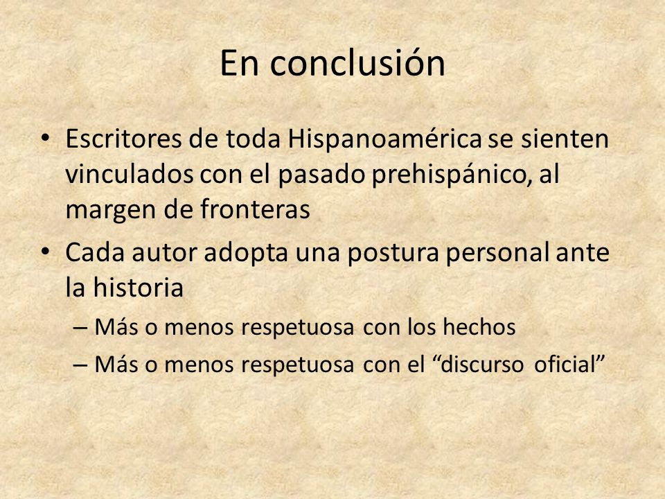 En conclusión Escritores de toda Hispanoamérica se sienten vinculados con el pasado prehispánico, al margen de fronteras.
