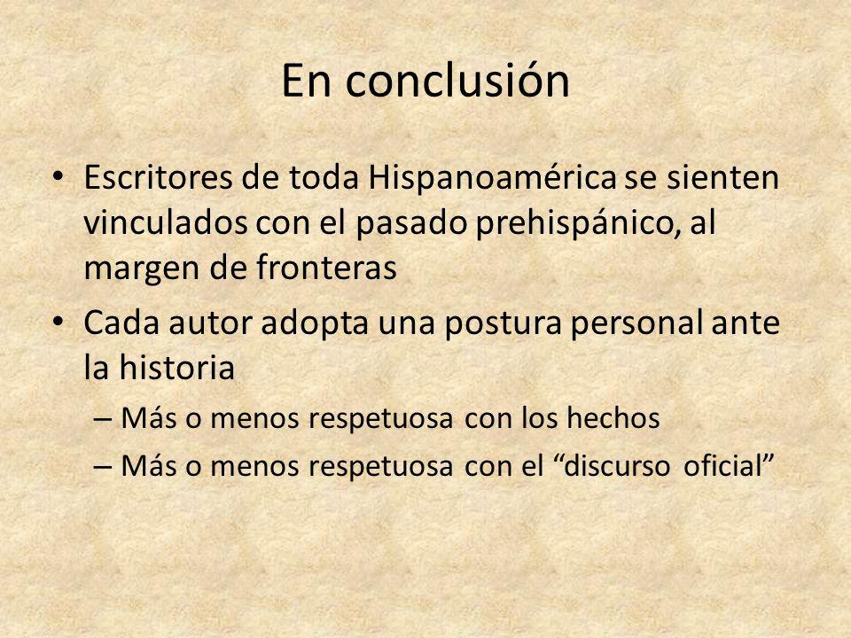En conclusiónEscritores de toda Hispanoamérica se sienten vinculados con el pasado prehispánico, al margen de fronteras.