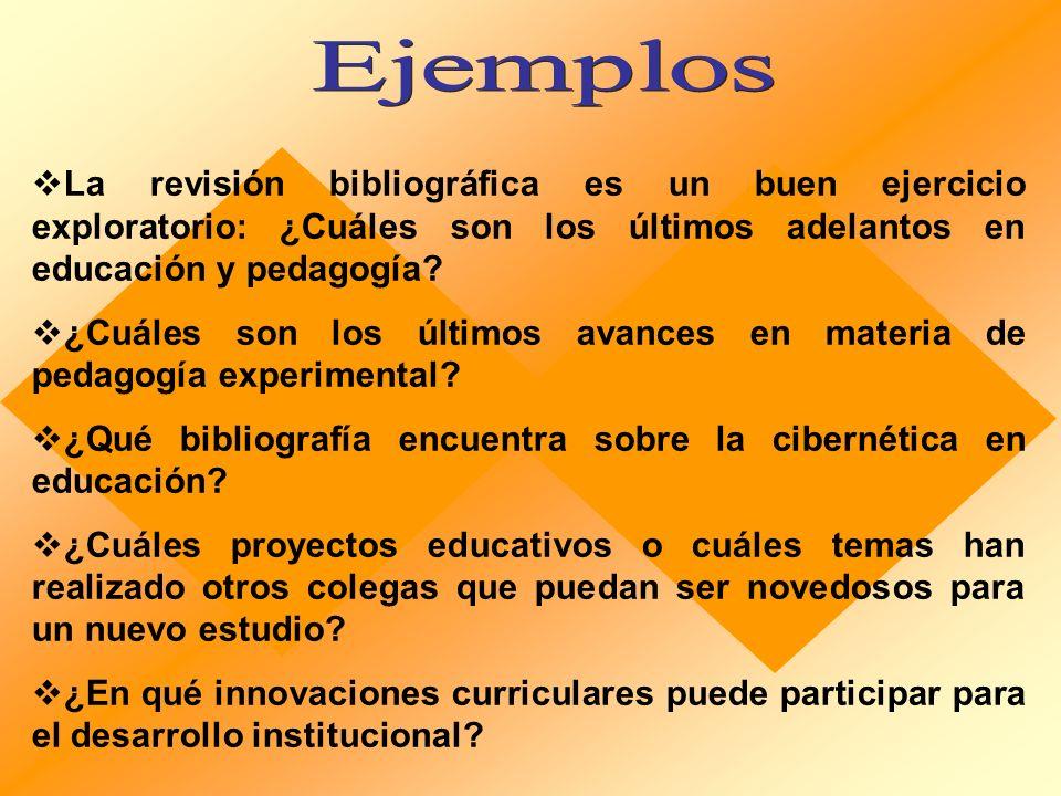 Ejemplos La revisión bibliográfica es un buen ejercicio exploratorio: ¿Cuáles son los últimos adelantos en educación y pedagogía