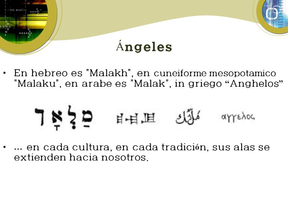 Ángeles En hebreo es Malakh , en cuneiforme mesopotamico Malaku , en arabe es Malak , in griego Anghelos